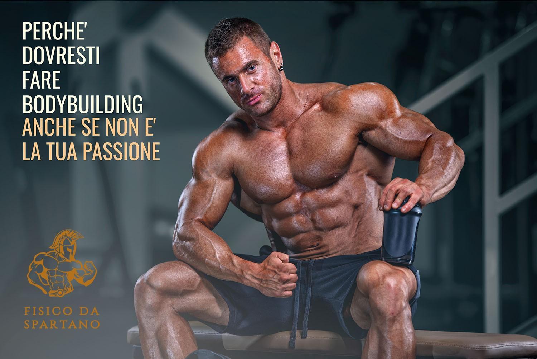 Perché dovresti fare bodybuilding anche se non è la tua passione